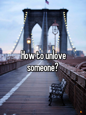 How can you unlove someone?